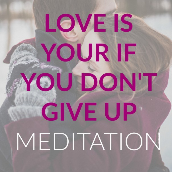 Love Is Yours If You Don't Give Up Meditation