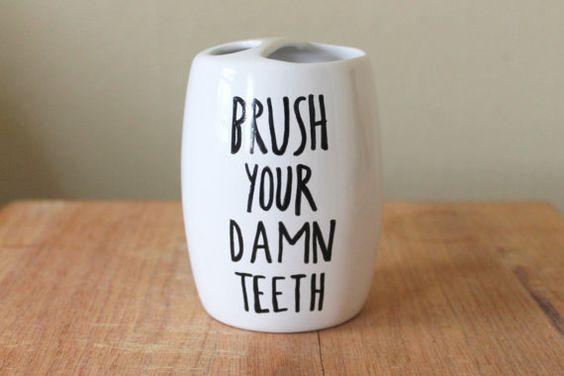 brush your damn teeth