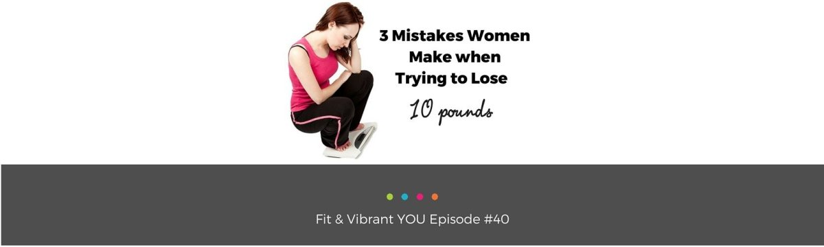 FVY 40: 3 Mistakes Women Make when Trying to Lose 10 pounds