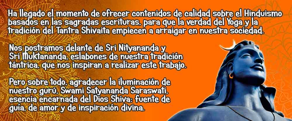 Nuestro esfuerzo está enfocado en ofrecer contenidos de calidad sobre el Yoga expuesto en los sutras de Patanjali, el tantra oral de la tradición Shakta del Shivaismo de Cachemira, y de los aspectos más relevantes de la espiritualidad hinduista. En nuestra sociedad occidental, ignorante y complaciente, tanto el Yoga como el Tantra continuamente son vilipendiados y malinterpretados por múltiples pseudo-maestros, que confeccionan, en su provecho, versiones de estas tradiciones milenarias. Ha llegado el momento de ofrecer contenidos en habla hispana cercanos, basados en las sagradas escrituras del Hinduismo, para que la verdad del Yoga Tradicional y la tradición del Tantra Shivaita empiecen a arraigar en nuestra sociedad. Nos postramos delante de Sri Nityananda y Sri Muktananda, eslabones de nuestra tradición tántrica, que no impelan a realizar este trabajo. Pero sobre todo, agradecer la inspiración de nuestro gurú, Swami Satyananda Saraswati, que es fuente de guía, de amor y inspiración divina.