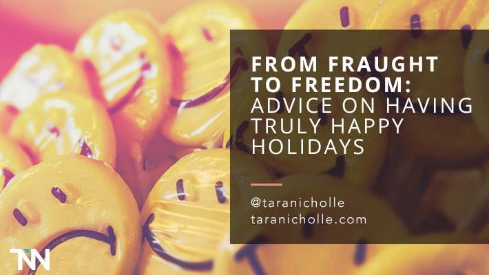 From Fraught to Freedom: Advice on Having Truly Happy Holidays