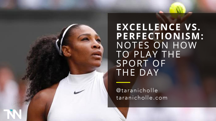 Excellence vs. Perfectionism: Notes on How to Play the Sport of the Day