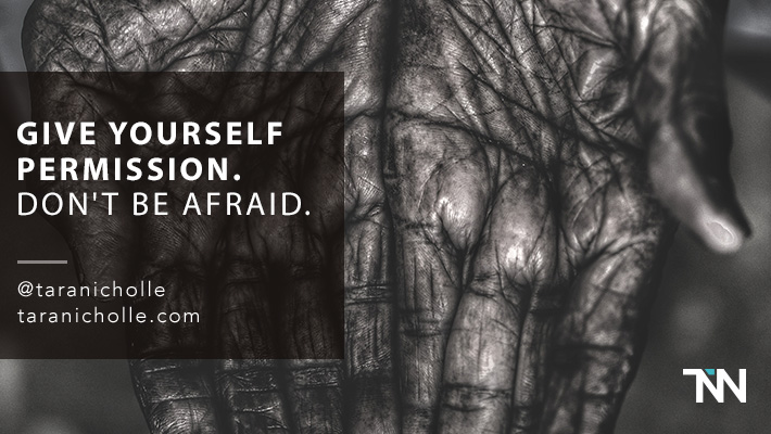 Give yourself permission. Don't be afraid.