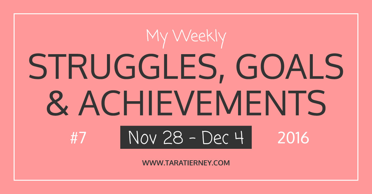 Weekly Struggles Goals Achievements FB 7 Nov 28 - Dec 4 2016 | Tara Tierney