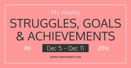 Weekly Struggles Goals Achievements FB 8 Dec 5 - Dec 11 2016 | Tara Tierney