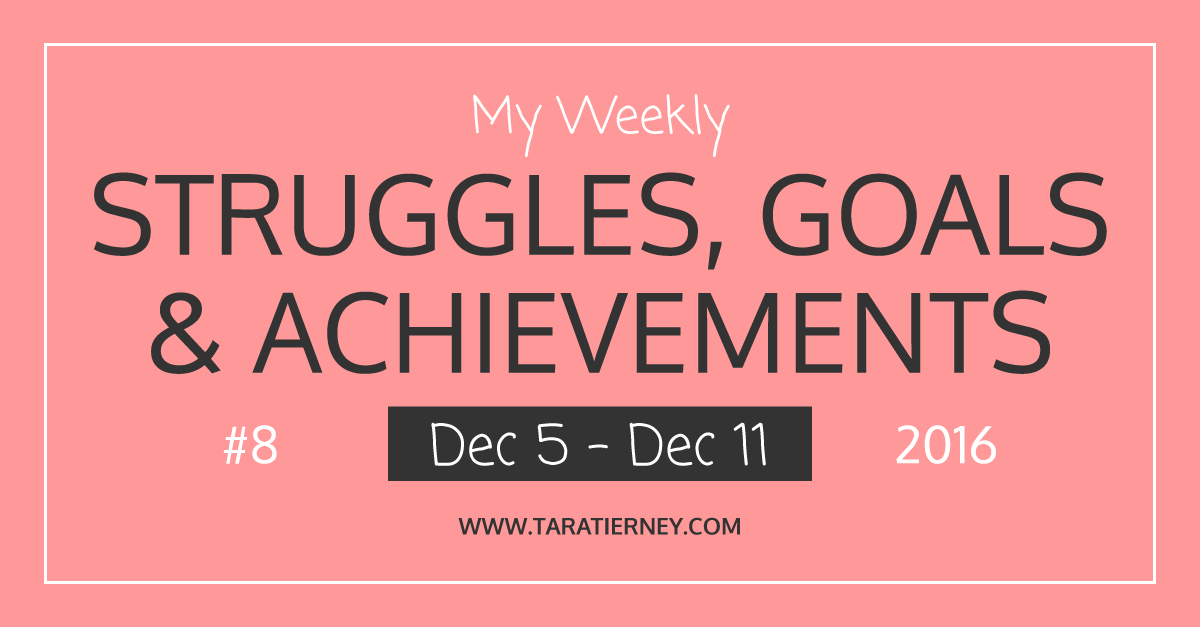 Weekly Struggles Goals Achievements FB 8 Dec 5 - Dec 11 2016 | Tara Tierney