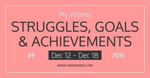 Weekly Struggles Goals Achievements FB 9 Dec 12 - Dec 18 2016 | Tara Tierney