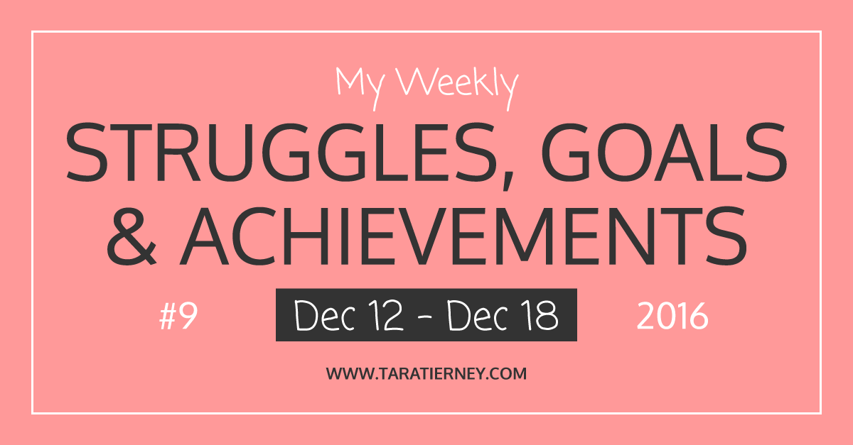 Weekly Struggles Goals Achievements FB 9 Dec 12 - Dec 18 2016 | Tara Tierney