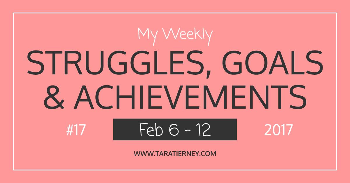 Weekly Struggles Goals Achievements FB 17 Feb 6-12 2017 | Tara Tierney