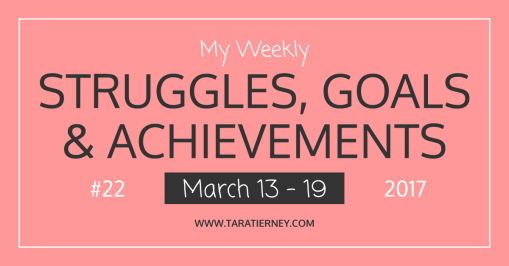 Weekly Struggles Goals Achievements FB 22 March 13-19 2017 | Tara Tierney