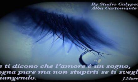 Se ti dicono che l'amore è un sogno, sogna pure ma non stupirti se ti svegli piangendo.