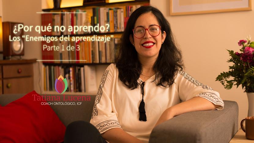 Tatiana-Lucena-tatianalucena.com-coach-ontologico-coaching-personal-YouTube-video-Por-que-no-aprendo-Los-enemigos-del-aprendizaje-Parte-1-de-3