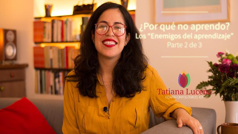 Tatiana-Lucena-tatianalucena.com-coach-ontologico-coaching-personal-YouTube-video-Por-que-no-aprendo-Los-enemigos-del-aprendizaje-Parte-2-de-3