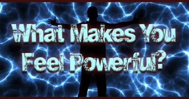 What makes you feel powerful?