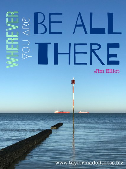 'wherever you are, be all there' Jim Elliot