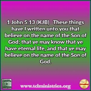 1 John 5:13 (KJB) These things have I written unto you that believe on the name of the Son of God; that ye may know that ye have eternal life, and that ye may believe on the name of the Son of God.