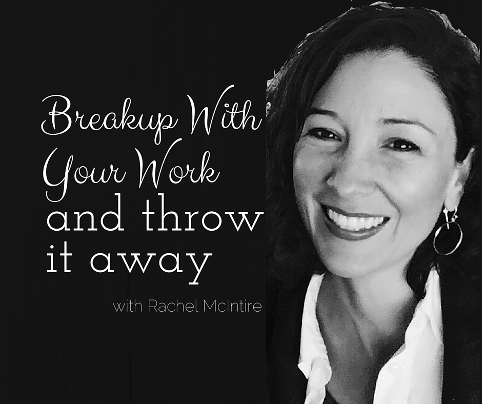 031: Breakup With Your Work and Throw it Away with Rachel McIntire