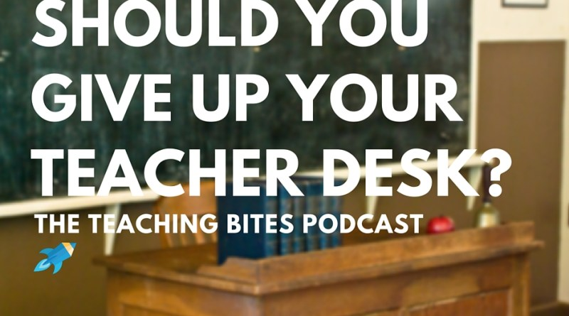 Should you give up your teacher desk?