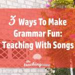 3 Ways To Make Grammar Fun: Teach With Songs