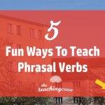 5 Fun & Innovative Ways To Teach Phrasal Verbs