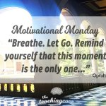 Motivational Monday: Let Go – The Only Moment You Have Is This One
