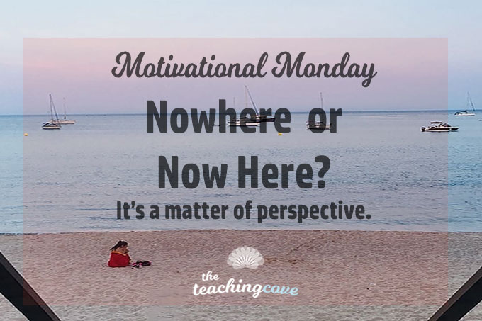 Motivational Monday: Nowhere or Now Here?  A Matter of Perspective