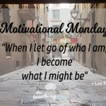 Motivational Monday: When I Let Go, I Become What I Might Be