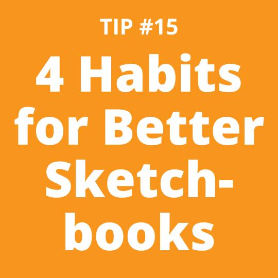 TIP #15 4 Habits for Better Sketchbooks