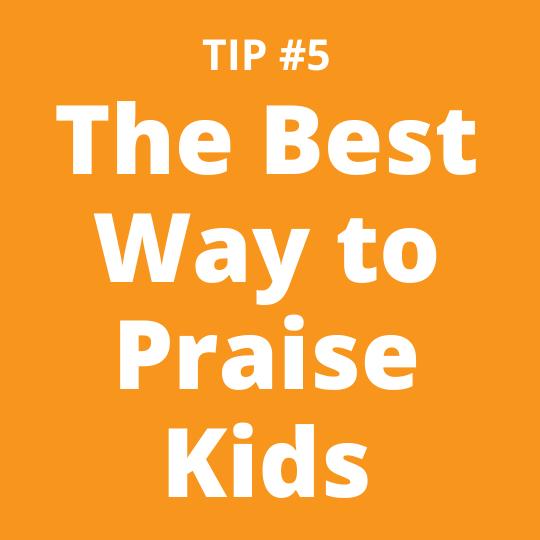 TIP #5 The Best Way to Praise Kids