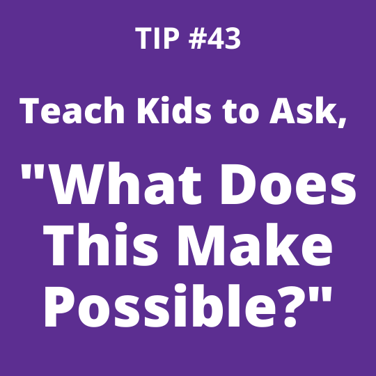 """Teach Kids to Ask, """"What Does This Make Possible?"""""""