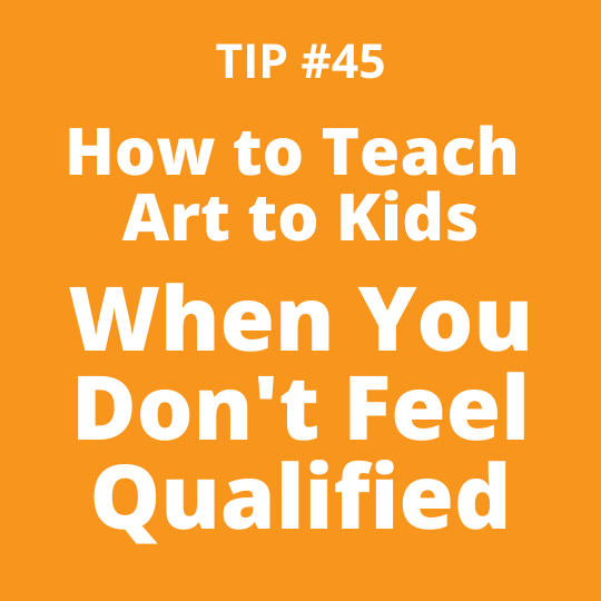 TIP #45 How to Teach Art to Kids When You Don't Feel Qualified