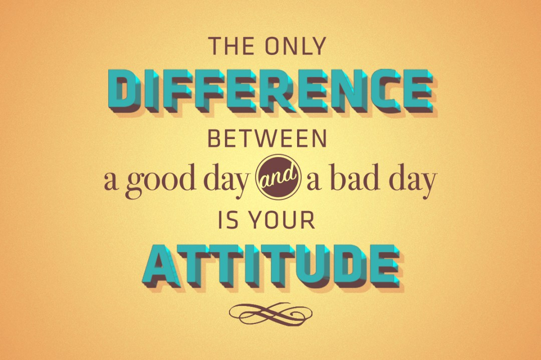 The only difference between a good day and a bad day is your attitude.
