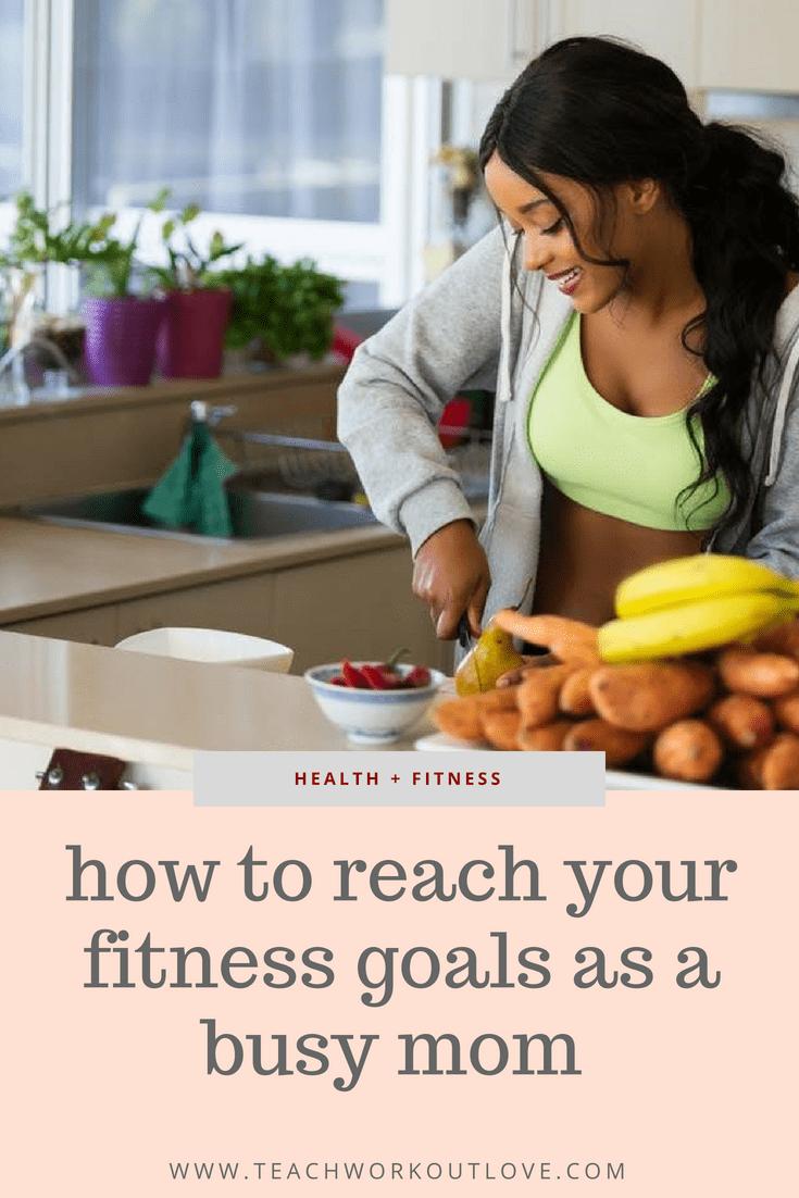 How To Achieve Fitness Goals as a Busy Mom - teachworkoutlove.com