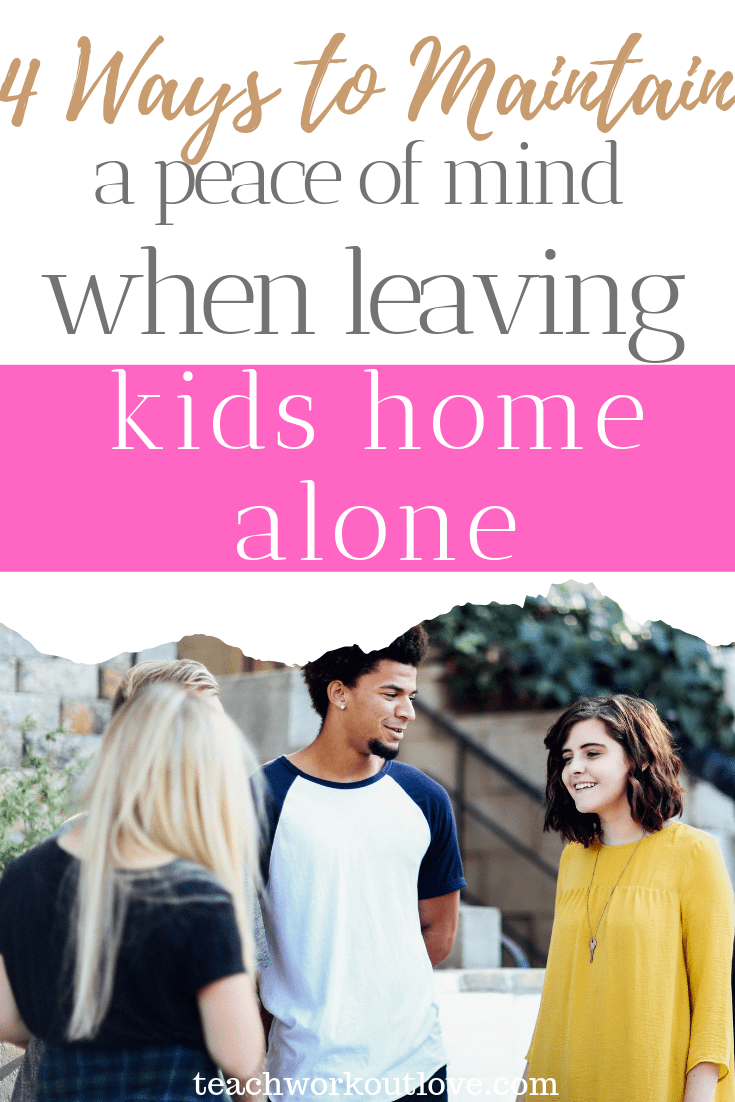 4-ways-to-maintain-peace-of-mind-when-leaving-kids-home-alone-teachworkoutlove.com-TWL-Working-Moms