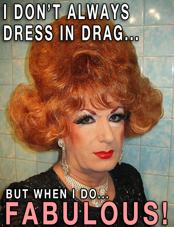 I don't always dress in drag Fabulous! meme Funny Pictures Random Humor Epic Fails worst awkward bad family photos weird worst tattoos bad tattoos stupid crazy people funny names funny memes awkward family photos horrible goofy college pics strange