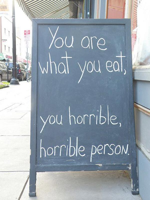 Funny sidewalk chalkboard signs: you are what you eat, you horrible person