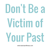 Don't Be a Victim of Your Past