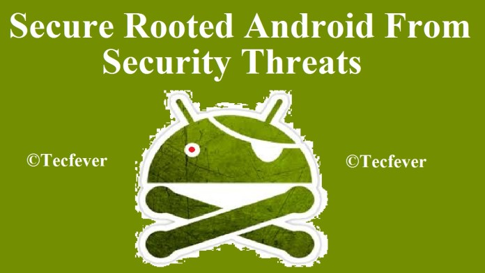 10 Tips To Secure Rooted Android From Security Threats