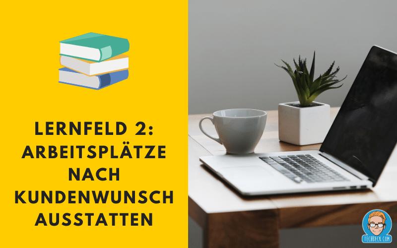 Lernfeld 2 Arbeitsplätze nach Kundenwunsch ausstatten / Lehrplan / IHK / KMK / IT-Berufe / Fachinformatiker