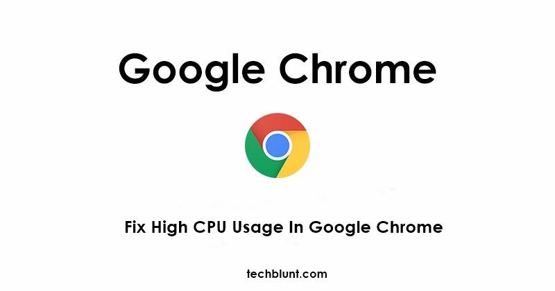 How To Fix High CPU Usage In Google Chrome - Techblunt