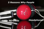 5 Reasons Why People Love Wireless Headphones
