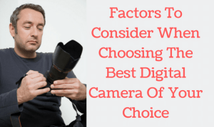 How To Choose A Digital Camera Of Your Choice?