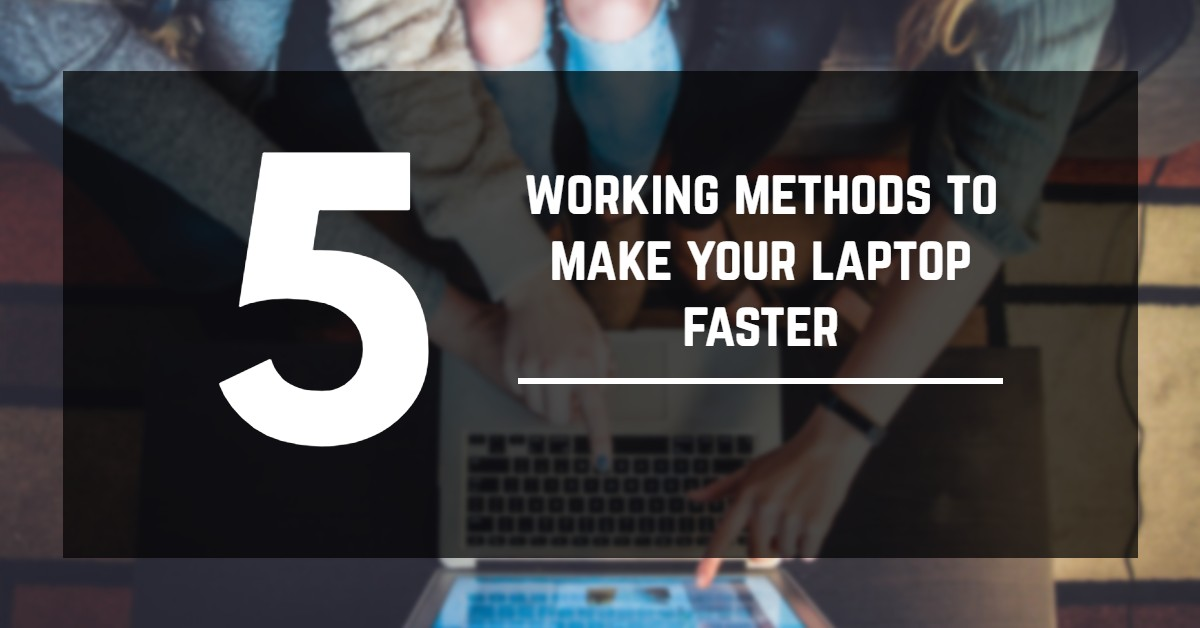 5 working methods to make your laptop faster