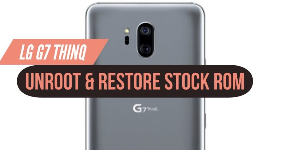 How to Unroot LG G7 ThinQ & Restore Stock ROM? INSTALL!