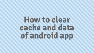 Read more about the article How to clear cache and data of android app