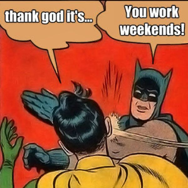 thank god its... you wirk weekends