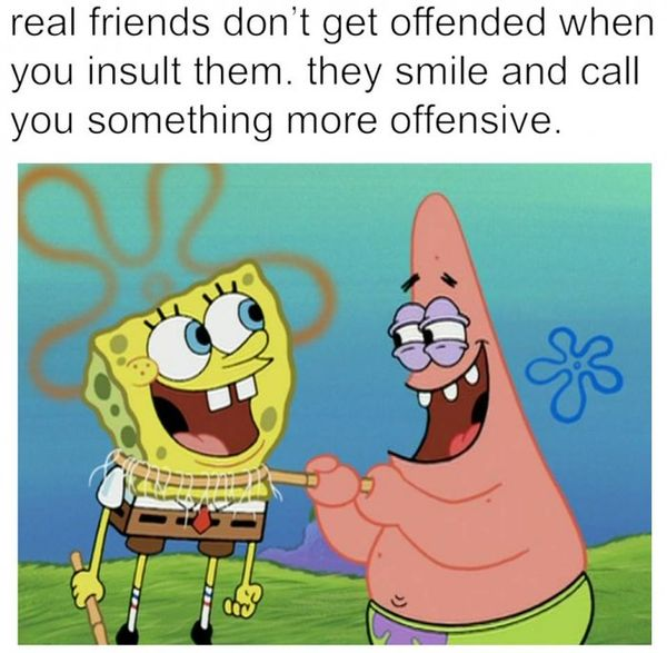 Real friends don`t get offended when you insult them.