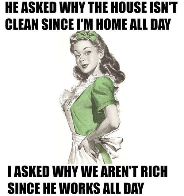He asked why the house is`nt clean since I`m home all day