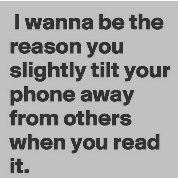 I want to be the reason why you tilt your phone slightly