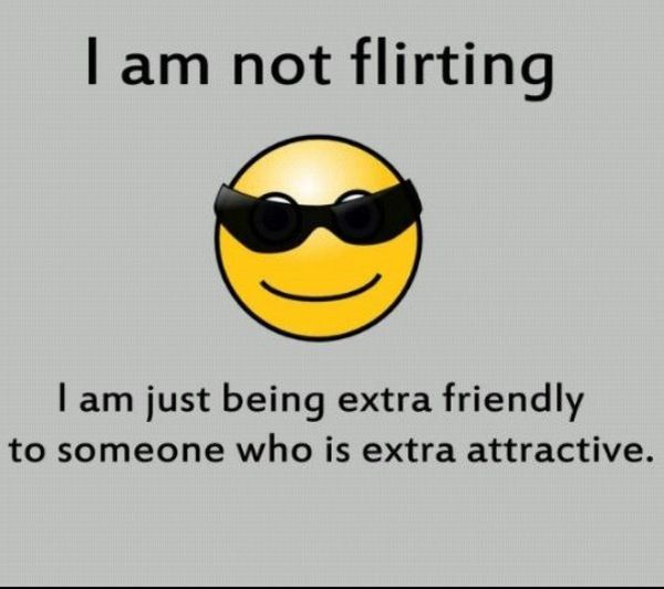 I'm not flirting, I'm just very friendly with someone who is very attractive.